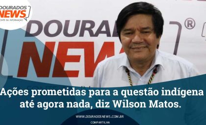 Ações prometidas para a questão indígena até agora nada, diz Wilson Matos