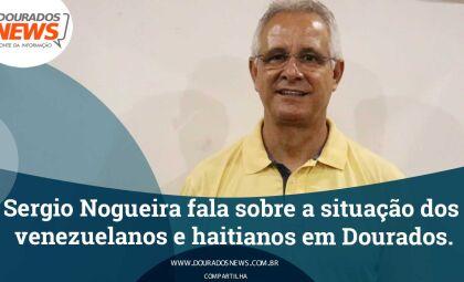 Sergio Nogueira fala sobre a situação dos venezuelanos e haitianos em Dourados